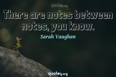 Photo Quote of There are notes between notes, you know.
