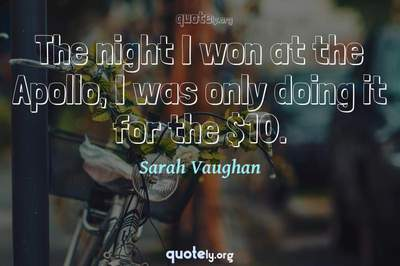 Photo Quote of The night I won at the Apollo, I was only doing it for the $10.