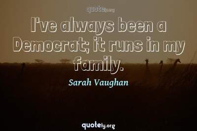 Photo Quote of I've always been a Democrat; it runs in my family.