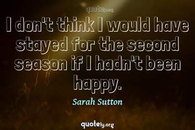 Photo Quote of I don't think I would have stayed for the second season if I hadn't been happy.