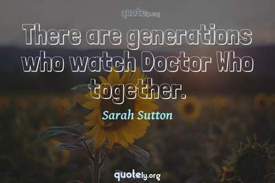 Photo Quote of There are generations who watch Doctor Who together.
