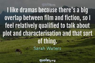 Photo Quote of I like dramas because there's a big overlap between film and fiction, so I feel relatively qualified to talk about plot and characterisation and that sort of thing.