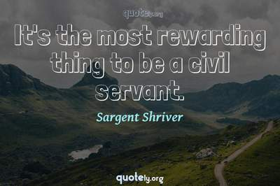 Photo Quote of It's the most rewarding thing to be a civil servant.