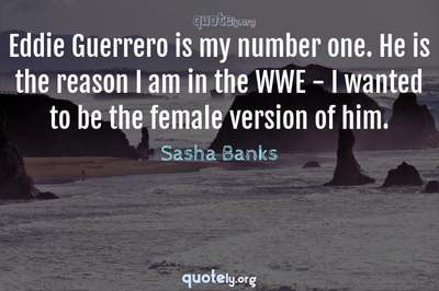 Photo Quote of Eddie Guerrero is my number one. He is the reason I am in the WWE - I wanted to be the female version of him.