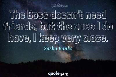 Photo Quote of The Boss doesn't need friends, but the ones I do have, I keep very close.