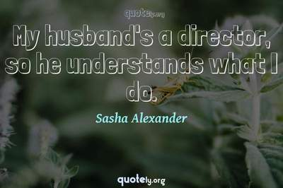 Photo Quote of My husband's a director, so he understands what I do.