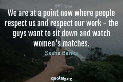 Photo Quote of We are at a point now where people respect us and respect our work - the guys want to sit down and watch women's matches.