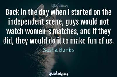 Photo Quote of Back in the day when I started on the independent scene, guys would not watch women's matches, and if they did, they would do it to make fun of us.