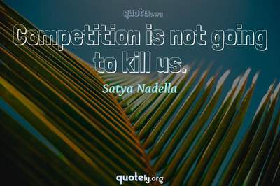 Photo Quote of Competition is not going to kill us.