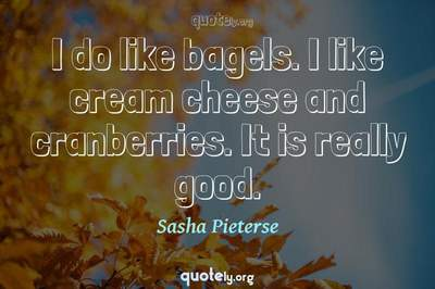 Photo Quote of I do like bagels. I like cream cheese and cranberries. It is really good.