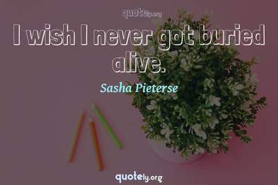 Photo Quote of I wish I never got buried alive.
