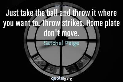 Photo Quote of Just take the ball and throw it where you want to. Throw strikes. Home plate don't move.