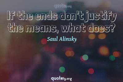 Photo Quote of If the ends don't justify the means, what does?