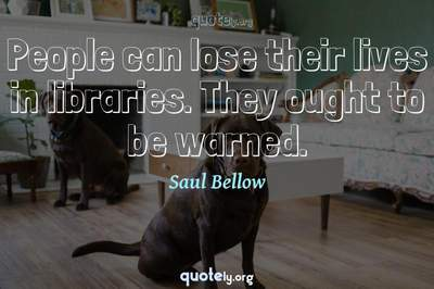 Photo Quote of People can lose their lives in libraries. They ought to be warned.