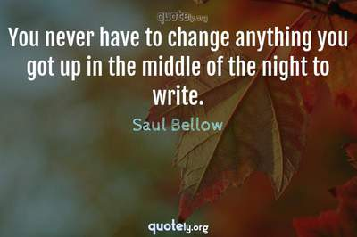 Photo Quote of You never have to change anything you got up in the middle of the night to write.
