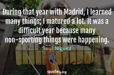 Photo Quote of During that year with Madrid, I learned many things; I matured a lot. It was a difficult year because many non-sporting things were happening.