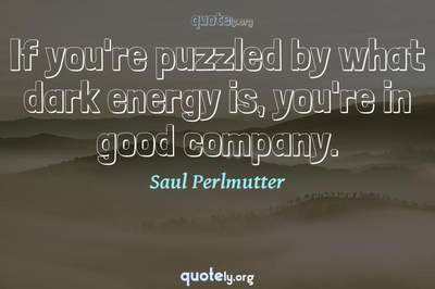 Photo Quote of If you're puzzled by what dark energy is, you're in good company.