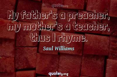 Photo Quote of My father's a preacher, my mother's a teacher, thus I rhyme.