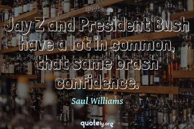 Photo Quote of Jay Z and President Bush have a lot in common, that same brash confidence.