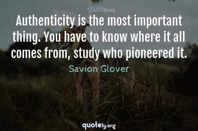 Photo Quote of Authenticity is the most important thing. You have to know where it all comes from, study who pioneered it.