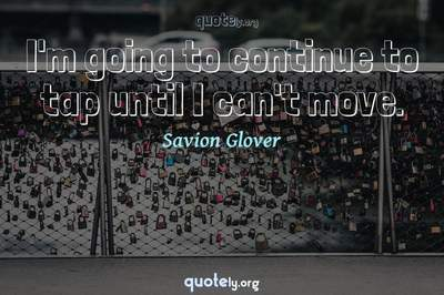 Photo Quote of I'm going to continue to tap until I can't move.