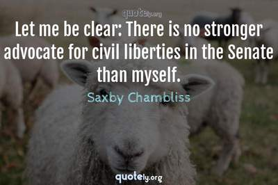 Photo Quote of Let me be clear: There is no stronger advocate for civil liberties in the Senate than myself.