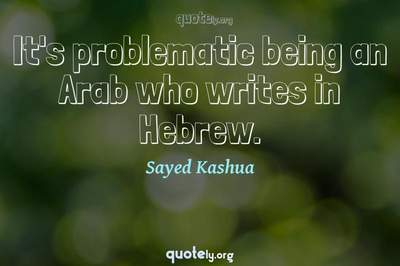 Photo Quote of It's problematic being an Arab who writes in Hebrew.