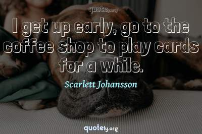 Photo Quote of I get up early, go to the coffee shop to play cards for a while.