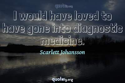 Photo Quote of I would have loved to have gone into diagnostic medicine.