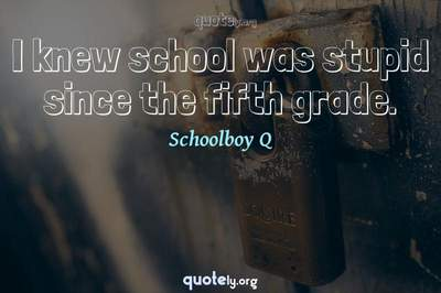Photo Quote of I knew school was stupid since the fifth grade.