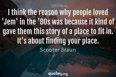 Photo Quote of I think the reason why people loved 'Jem' in the '80s was because it kind of gave them this story of a place to fit in. It's about finding your place.