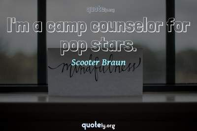 Photo Quote of I'm a camp counselor for pop stars.