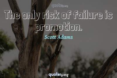 Photo Quote of The only risk of failure is promotion.