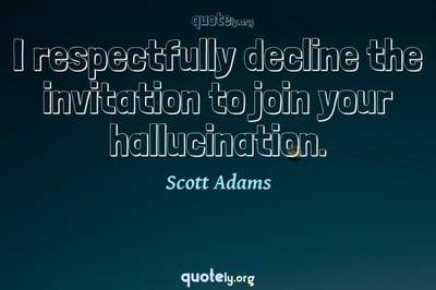 Photo Quote of I respectfully decline the invitation to join your hallucination.
