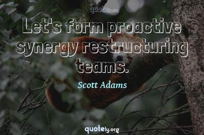 Photo Quote of Let's form proactive synergy restructuring teams.