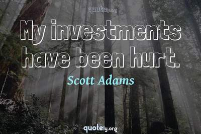 Photo Quote of My investments have been hurt.