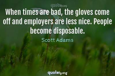 Photo Quote of When times are bad, the gloves come off and employers are less nice. People become disposable.