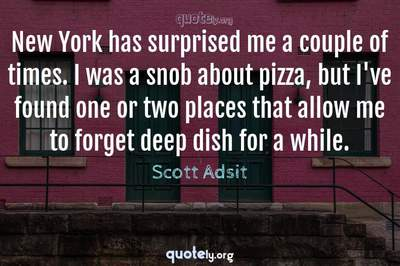 Photo Quote of New York has surprised me a couple of times. I was a snob about pizza, but I've found one or two places that allow me to forget deep dish for a while.