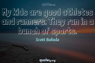 Photo Quote of My kids are good athletes and runners. They run in a bunch of sports.