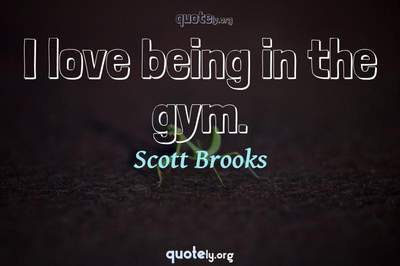 Photo Quote of I love being in the gym.