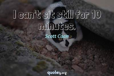 Photo Quote of I can't sit still for 10 minutes.