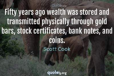 Photo Quote of Fifty years ago wealth was stored and transmitted physically through gold bars, stock certificates, bank notes, and coins.