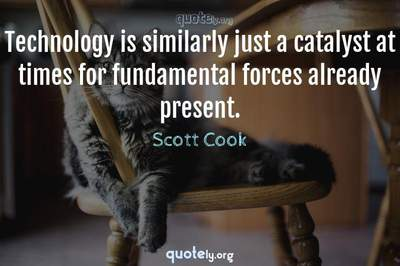 Photo Quote of Technology is similarly just a catalyst at times for fundamental forces already present.