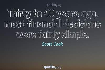 Photo Quote of Thirty to 40 years ago, most financial decisions were fairly simple.