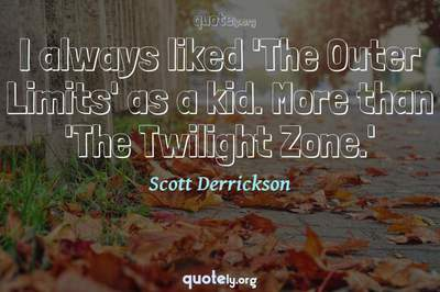 Photo Quote of I always liked 'The Outer Limits' as a kid. More than 'The Twilight Zone.'