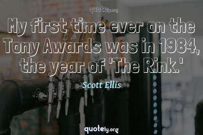 Photo Quote of My first time ever on the Tony Awards was in 1984, the year of 'The Rink.'