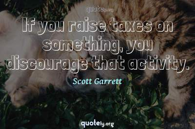 Photo Quote of If you raise taxes on something, you discourage that activity.