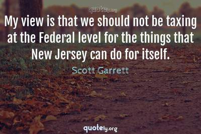 Photo Quote of My view is that we should not be taxing at the Federal level for the things that New Jersey can do for itself.
