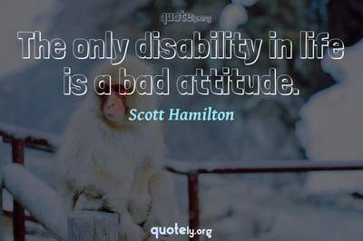Photo Quote of The only disability in life is a bad attitude.