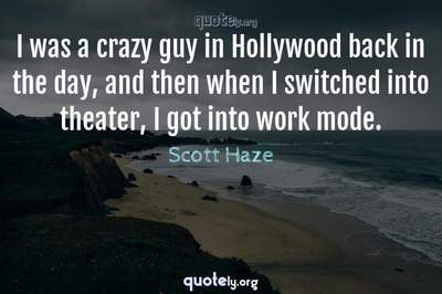 Photo Quote of I was a crazy guy in Hollywood back in the day, and then when I switched into theater, I got into work mode.